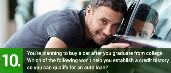 (10)You're planning to buy a car after you graduate from college. Which of the following won't help you establish a credit history so you can qualify for an auto loan?  © LuckyImages/Shutterstock.com