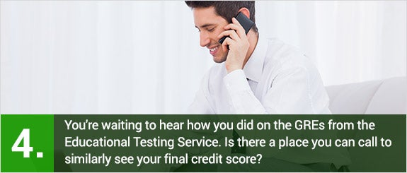 You're waiting to hear how you did on the GREs from the Educational Testing Service. Is there a place you can call to similarly see your final credit score? © wavebreakmedia/Shutterstock.com