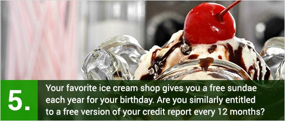 (5)Your favorite ice cream shop gives you a free sundae each year for your birthday. Are you similarly entitled to a free version of your credit report every 12 months? © Marie C Fields/Shutterstock.com