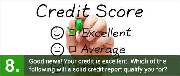 (8)Good news! Your credit is excellent. Which of the following will a solid credit report qualify you for? © Ivelin Radkov/Shutterstock.com