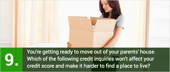 (9)You're getting ready to move out of your parents' house. Which of the following credit inquiries won't affect your credit score and make it harder to find a place to live?  © wavebreakmedia/Shutterstock.com