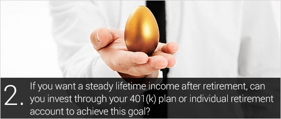 If you want a steady lifetime income after retirement, can you invest through your 401(k) plan or IRA to achieve this goal? © jocic/Shutterstock.com